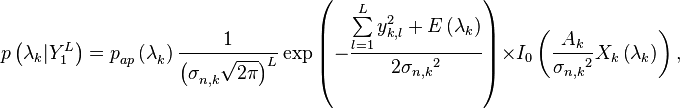 p\left( {{\mathbf{\lambda }}_{k}}|Y_{1}^{L} \right)=p_{ap}^{{}}\left( \mathbf{\lambda }_{k}^{{}} \right)\frac{1}{\left( \sigma _{n,k}^{{}}\sqrt{2\pi } \right)_{{}}^{L}}\exp \left( -\frac{\sum\limits_{l=1}^{L}{y_{k,l}^{2}}+E\left( {{\mathbf{\lambda }}_{k}} \right)}{2{{\sigma }_{n,k}}^{2}} \right)\times {{I}_{0}}\left( \frac{{{A}_{k}}}{{{\sigma }_{n,k}}^{2}}{{X}_{k}}\left( {{\mathbf{\lambda }}_{k}} \right) \right),